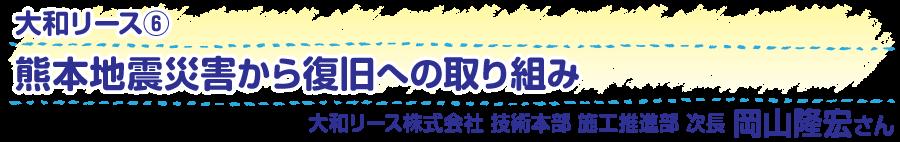 大和リース6 熊本地震災害から復旧への取り組み 大和リース株式会社 技術本部 施工推進部 次長 岡山隆宏さん