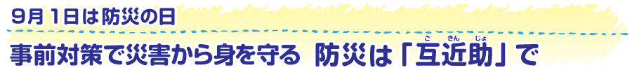 9月1日は防災の日 事前対策で災害から身を守る 防災は「互近助(ごきんじょ)」で